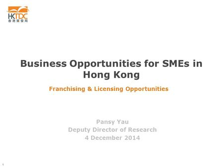 1 Franchising & Licensing Opportunities Pansy Yau Deputy Director of Research 4 December 2014 Business Opportunities for SMEs in Hong Kong.