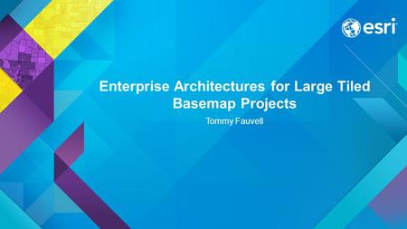 Enterprise Architectures for Large Tiled Basemap Projects Tommy Fauvell.