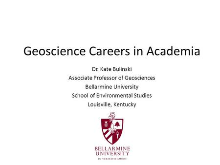 Geoscience Careers in Academia Dr. Kate Bulinski Associate Professor of Geosciences Bellarmine University School of Environmental Studies Louisville, Kentucky.
