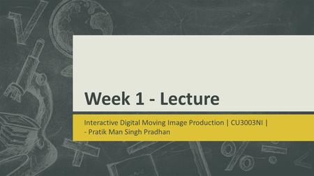 Week 1 - Lecture Interactive Digital Moving Image Production | CU3003NI | - Pratik Man Singh Pradhan.