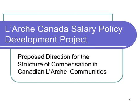 1 L'Arche Canada Salary Policy Development Project Proposed Direction for the Structure of Compensation in Canadian L'Arche Communities.