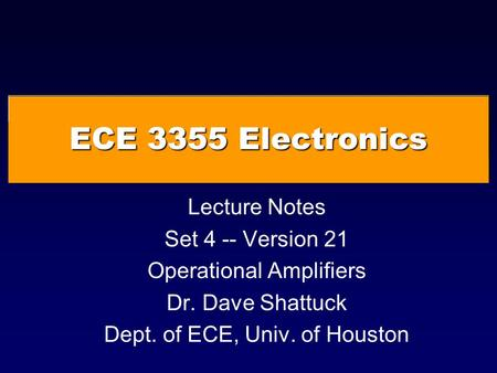 ECE 3355 Electronics Lecture Notes Set 4 -- Version 21 Operational Amplifiers Dr. Dave Shattuck Dept. of ECE, Univ. of Houston.