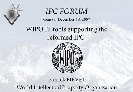 P.Fiévet December 18, 2007 WIPO IT tools supporting the reformed IPC IPC FORUM Geneva, December 18, 2007 Patrick FIÉVET World Intellectual Property Organization.