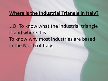 Where is the Industrial Triangle in Italy? L.O: To know what the industrial triangle is and where it is. To know why most industries are based in the North.