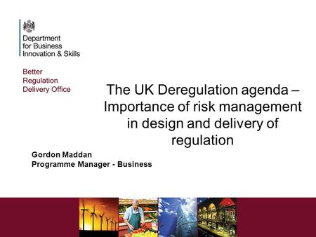 The UK Deregulation agenda – Importance of risk management in design and delivery of regulation Gordon Maddan Programme Manager - Business.
