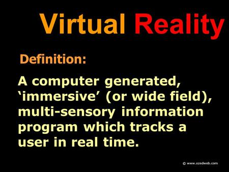 Virtual Reality Definition: A computer generated, 'immersive' (or wide field), multi-sensory information program which tracks a user in real time. © www.ozedweb.com.