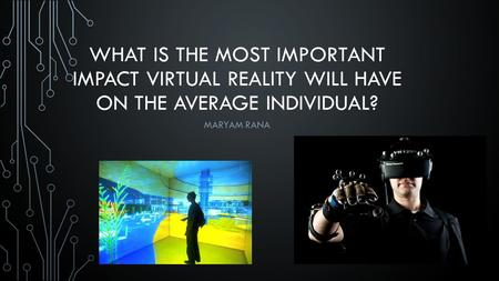 WHAT IS THE MOST IMPORTANT IMPACT VIRTUAL REALITY WILL HAVE ON THE AVERAGE INDIVIDUAL? MARYAM RANA.