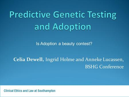 Celia Dewell, Ingrid Holme and Anneke Lucassen, BSHG Conference Clinical Ethics and Law at Southampton Is Adoption a beauty contest?