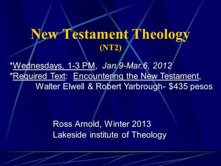New Testament Theology (NT2) Ross Arnold, Winter 2013 Lakeside institute of Theology *Wednesdays, 1-3 PM, Jan.9-Mar.6, 2012 *Required Text: Encountering.