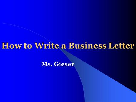 How to Write a Business Letter Ms. Gieser. Definition of a Business Letter The business letter is the basic means of communication between two companies,