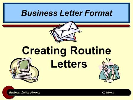 Business Letter FormatC. Norris Business Letter Format Creating Routine Letters.
