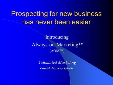 Prospecting for new business has never been easier Introducing Always-on Marketing™ (AOM™) Automated Marketing e-mail delivery system.