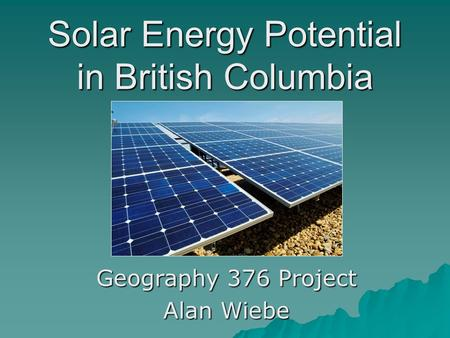 Solar Energy Potential in British Columbia Geography 376 Project Alan Wiebe.
