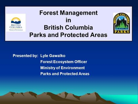 Areas Forest Management in British Columbia Parks and Protected Areas Presented by: Lyle Gawalko Forest Ecosystem Officer Ministry of Environment Parks.