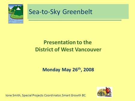 Sea-to-Sky Greenbelt Presentation to the District of West Vancouver Monday May 26 th, 2008 Ione Smith, Special Projects Coordinator, Smart Growth BC.
