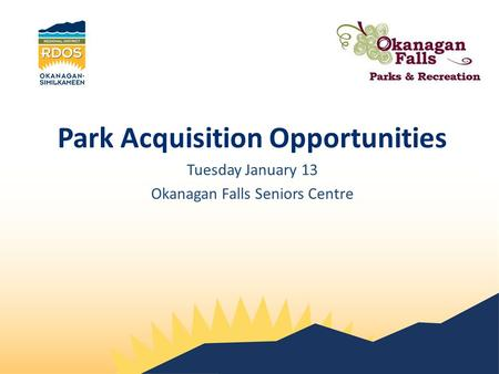 Park Acquisition Opportunities Tuesday January 13 Okanagan Falls Seniors Centre.
