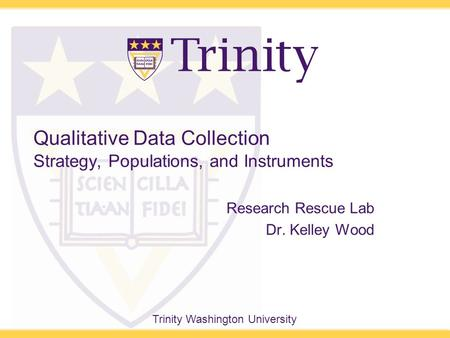 Trinity Washington University Qualitative Data Collection Strategy, Populations, and Instruments Research Rescue Lab Dr. Kelley Wood.