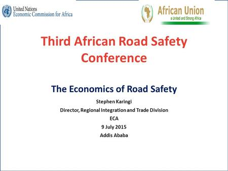Third African Road Safety Conference The Economics of Road Safety Stephen Karingi Director, Regional Integration and Trade Division ECA 9 July 2015 Addis.
