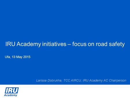 IRU Academy initiatives – focus on <strong>road</strong> safety Ufa, 13 May 2015 Larissa Dobrukha, TCC AIRCU, IRU Academy AC Chairperson.