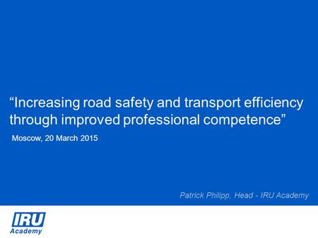"""Increasing road safety and transport efficiency through improved professional competence"" Moscow, 20 March 2015 Patrick Philipp, Head - IRU Academy."