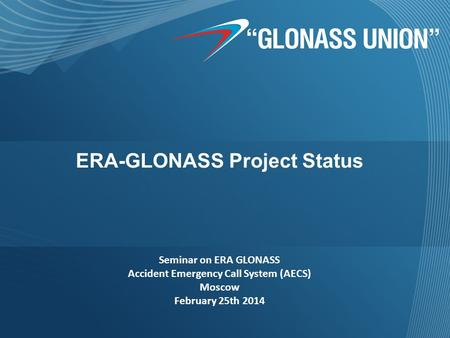 ERA-GLONASS Project Status Seminar on ERA GLONASS Accident Emergency Call System (AECS) Moscow February 25th 2014.