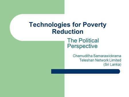 Technologies for Poverty Reduction The Political Perspective Chamuditha Samarawickrama Teleshan Network Limited (Sri Lanka)