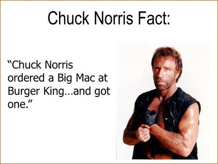 """Chuck Norris ordered a Big Mac at Burger King…and got one."" Chuck Norris Fact:"