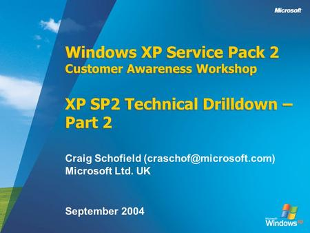 Windows XP Service Pack 2 Customer Awareness Workshop XP SP2 Technical Drilldown – Part 2 Craig Schofield Microsoft Ltd. UK September.