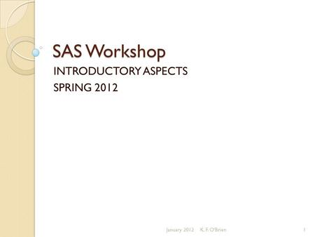 SAS Workshop INTRODUCTORY ASPECTS SPRING 2012 January 20121K. F. O'Brien.