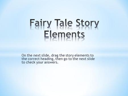 On the next slide, drag the story elements to the correct heading, then go to the next slide to check your answers.