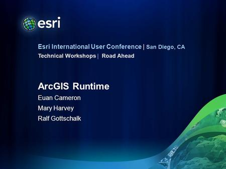 Esri International User Conference | San Diego, CA Technical Workshops | ArcGIS Runtime Euan Cameron Mary Harvey Ralf Gottschalk Road Ahead.