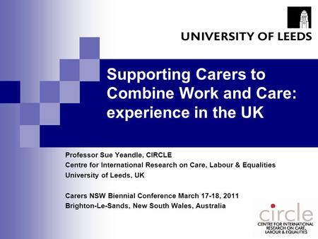 Supporting Carers to Combine Work and Care: experience in the UK Professor Sue Yeandle, CIRCLE Centre for International Research on Care, Labour & Equalities.