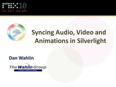 Syncing Audio, Video and Animations in Silverlight Dan Wahlin.