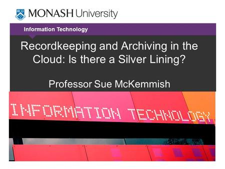 Information Technology Recordkeeping and Archiving in the Cloud: Is there a Silver Lining? Professor Sue McKemmish.