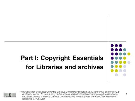 1 Part I: Copyright Essentials for Libraries and archives This publication is licensed under the Creative Commons Attribution-NonCommercial-ShareAlike.