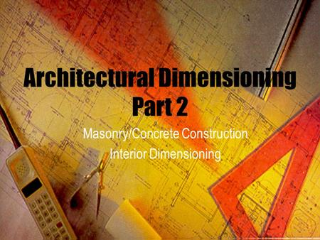 Architectural Dimensioning Part 2 Masonry/Concrete Construction Interior Dimensioning.
