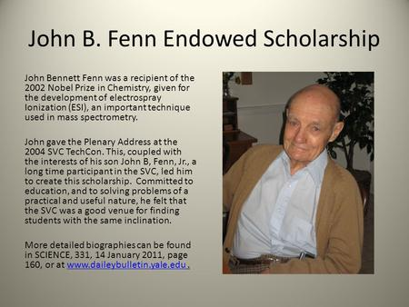 John B. Fenn Endowed Scholarship John Bennett Fenn was a recipient of the 2002 Nobel Prize in Chemistry, given for the development of electrospray Ionization.