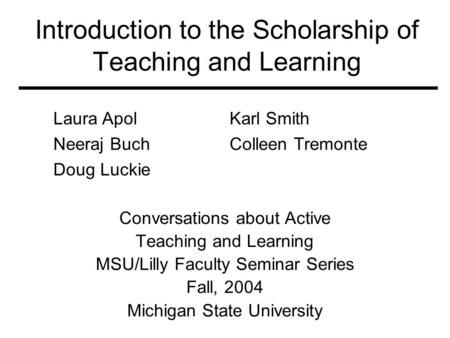 Introduction to the Scholarship of Teaching and Learning Conversations about Active Teaching and Learning MSU/Lilly Faculty Seminar Series Fall, 2004 Michigan.