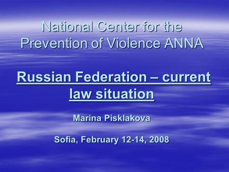 National Center for the Prevention of Violence ANNA Russian Federation – current law situation Marina Pisklakova Sofia, February 12-14, 2008.