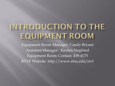 Equipment Room Manager: Candy Bryant Assistant Manager: Kirsten Siegfried Equipment Room Contact: 439-4175 RTVF Website:
