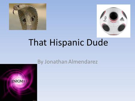 That Hispanic Dude By Jonathan Almendarez. Table of contents CH1.My name CH2. Life in Hagerstown CH3. The Big Game CH4. My Brother CH5. Good and Bad times.