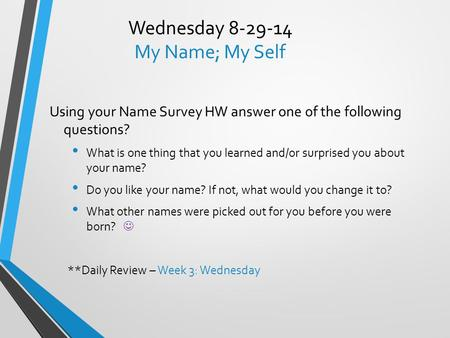 Wednesday 8-29-14 My Name; My Self Using your Name Survey HW answer one of the following questions? What is one thing that you learned and/or surprised.