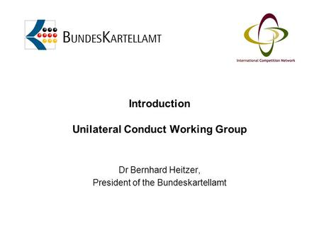 Introduction Unilateral Conduct Working Group Dr Bernhard Heitzer, President of the Bundeskartellamt.