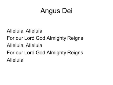 Angus Dei Alleluia, Alleluia For our Lord God Almighty Reigns Alleluia, Alleluia For our Lord God Almighty Reigns Alleluia.