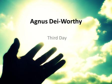 Agnus Dei-Worthy Third Day. Alleluia, Alleluia For our Lord God Almighty reigns.