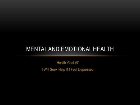 Health Goal #7 I Will Seek Help If I Feel Depressed MENTAL AND EMOTIONAL HEALTH.