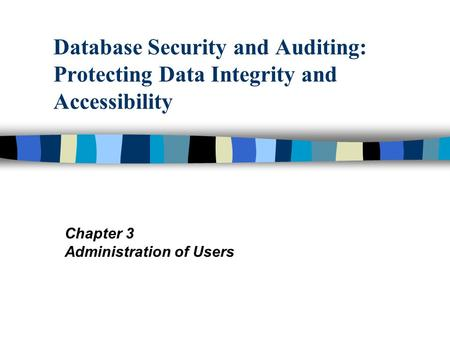 Database Security and Auditing: Protecting Data Integrity and Accessibility Chapter 3 Administration of Users.