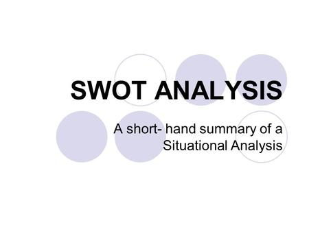 SWOT ANALYSIS A short- hand summary of a Situational Analysis.