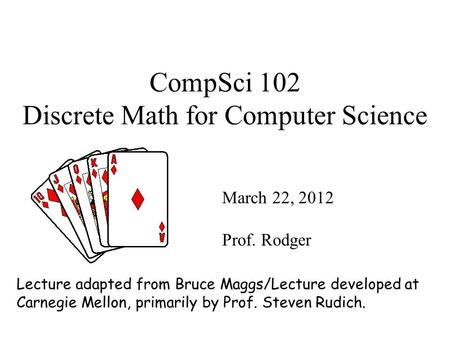 CompSci 102 Discrete Math for Computer Science March 22, 2012 Prof. Rodger Lecture adapted from Bruce Maggs/Lecture developed at Carnegie Mellon, primarily.