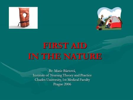 FIRST AID IN THE NATURE Bc. Marie Bártová, Institute of Nursing Theory and Practice Charles University, 1st Medical Faculty Prague 2006.